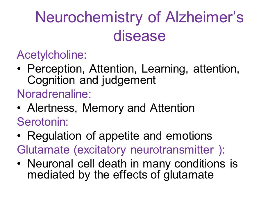 Neurochemistry of Alzheimer's disease Acetylcholine: Perception, Attention, Learning, attention, Cognition and judgement Noradrenaline: Alertness, Memory and Attention Serotonin: Regulation of appetite and emotions Glutamate (excitatory neurotransmitter ): Neuronal cell death in many conditions is mediated by the effects of glutamate