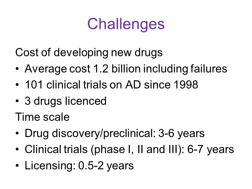 Challenges Cost of developing new drugs Average cost 1.2 billion including failures 101 clinical trials on AD since 1998 3 drugs licenced Time scale D