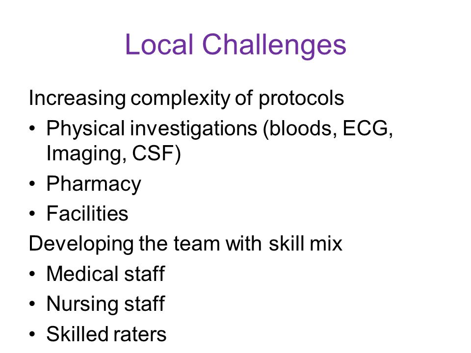 Local Challenges Increasing complexity of protocols Physical investigations (bloods, ECG, Imaging, CSF) Pharmacy Facilities Developing the team with skill mix Medical staff Nursing staff Skilled raters
