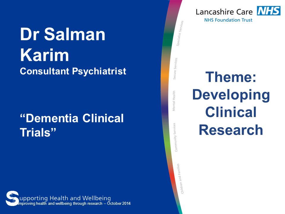 "Dr Salman Karim Consultant Psychiatrist ""Dementia Clinical Trials"" Theme: Developing Clinical Research Improving health and wellbeing through research"