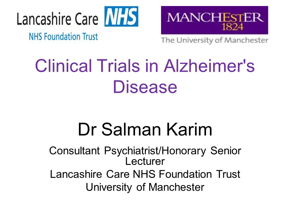 Clinical Trials in Alzheimer's Disease Dr Salman Karim Consultant Psychiatrist/Honorary Senior Lecturer Lancashire Care NHS Foundation Trust Universit