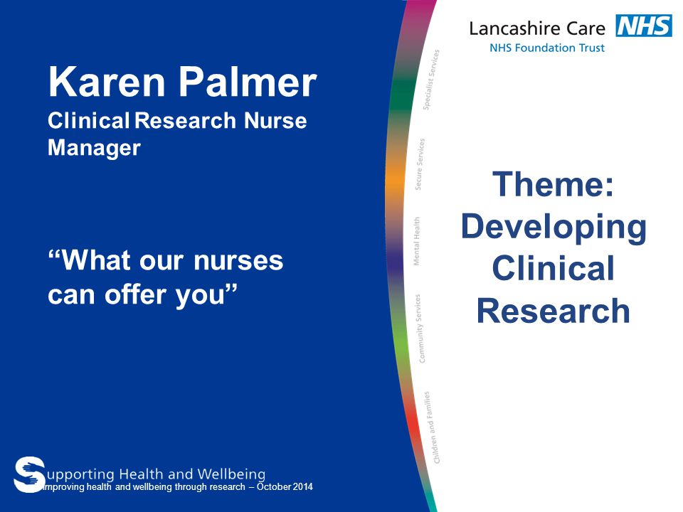 "Karen Palmer Clinical Research Nurse Manager ""What our nurses can offer you"" Theme: Developing Clinical Research Improving health and wellbeing throug"