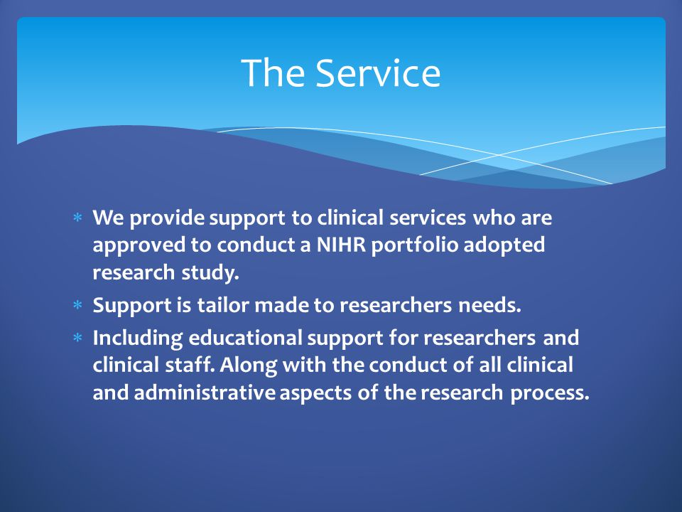  We provide support to clinical services who are approved to conduct a NIHR portfolio adopted research study.  Support is tailor made to researchers