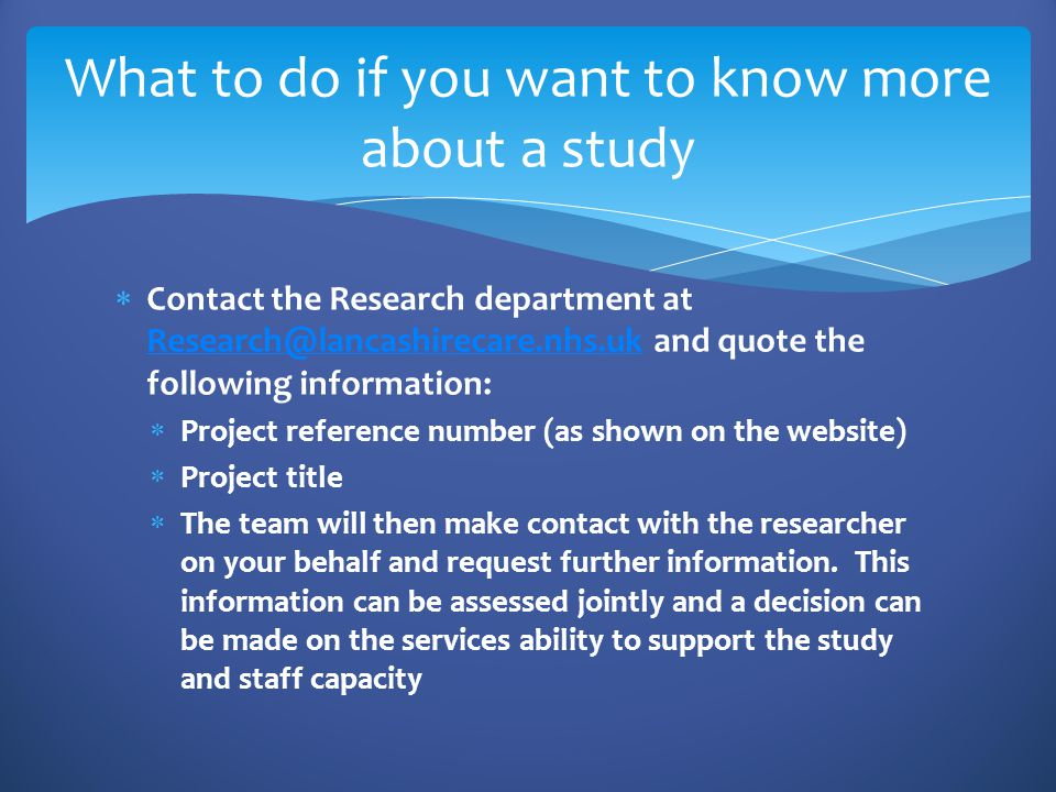  Contact the Research department at Research@lancashirecare.nhs.uk and quote the following information: Research@lancashirecare.nhs.uk  Project reference number (as shown on the website)  Project title  The team will then make contact with the researcher on your behalf and request further information.