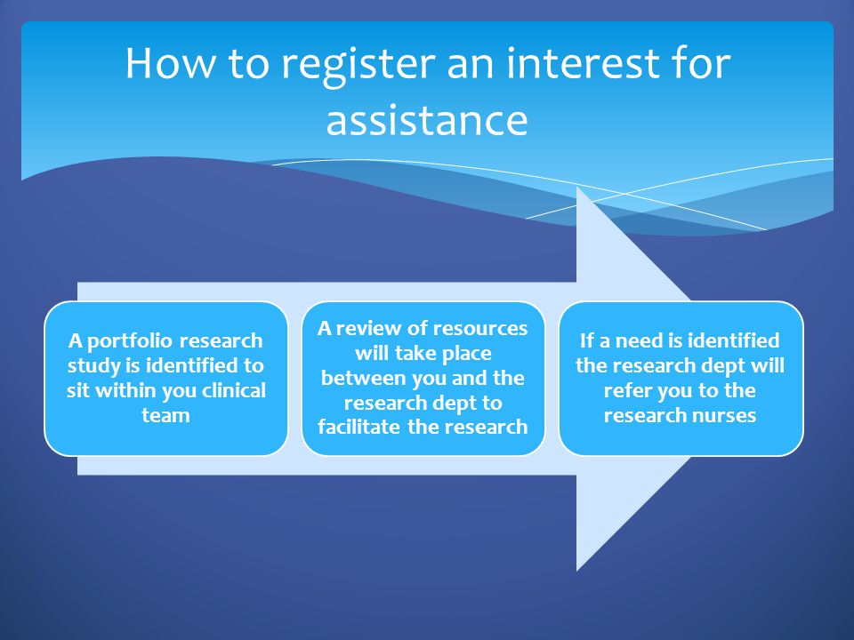 A portfolio research study is identified to sit within you clinical team A review of resources will take place between you and the research dept to facilitate the research If a need is identified the research dept will refer you to the research nurses How to register an interest for assistance