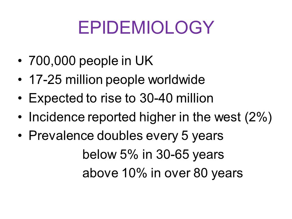 EPIDEMIOLOGY 700,000 people in UK 17-25 million people worldwide Expected to rise to 30-40 million Incidence reported higher in the west (2%) Prevalence doubles every 5 years below 5% in 30-65 years above 10% in over 80 years
