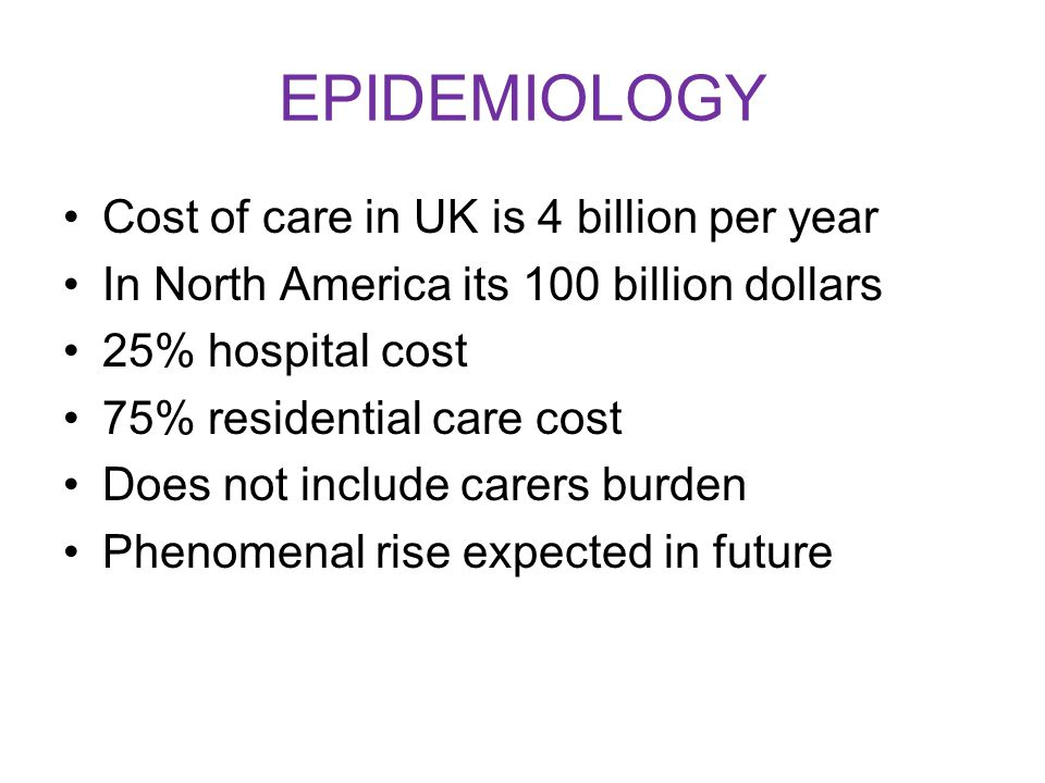 EPIDEMIOLOGY Cost of care in UK is 4 billion per year In North America its 100 billion dollars 25% hospital cost 75% residential care cost Does not include carers burden Phenomenal rise expected in future