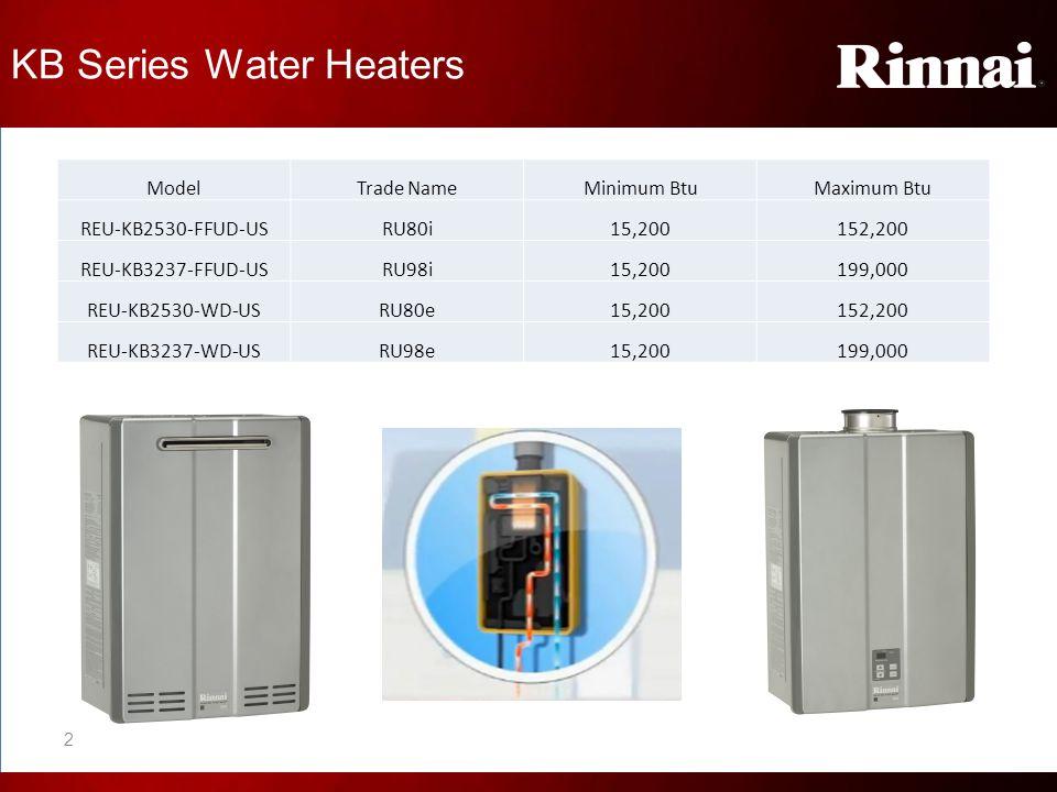 KB Series Water Heaters ModelTrade NameMinimum BtuMaximum Btu REU-KB2530-FFUD-USRU80i15,200152,200 REU-KB3237-FFUD-USRU98i15,200199,000 REU-KB2530-WD-