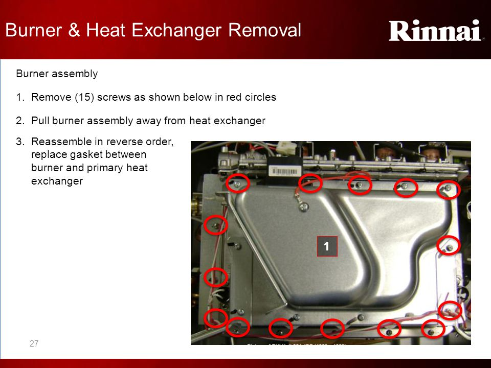 Burner assembly 1. Remove (15) screws as shown below in red circles 2. Pull burner assembly away from heat exchanger 3. Reassemble in reverse order, r