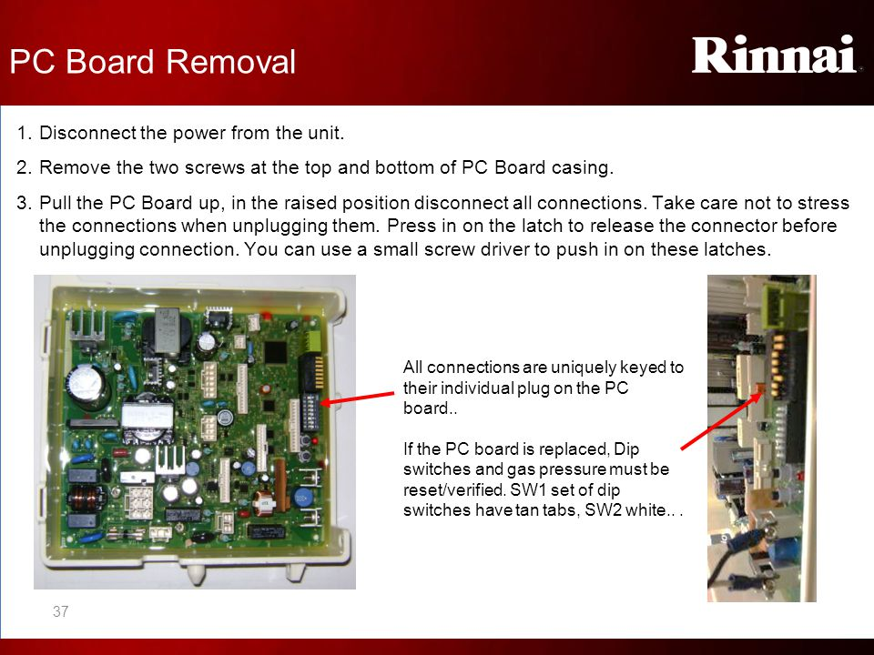 PC Board Removal 1.Disconnect the power from the unit. 2.Remove the two screws at the top and bottom of PC Board casing. 3.Pull the PC Board up, in th