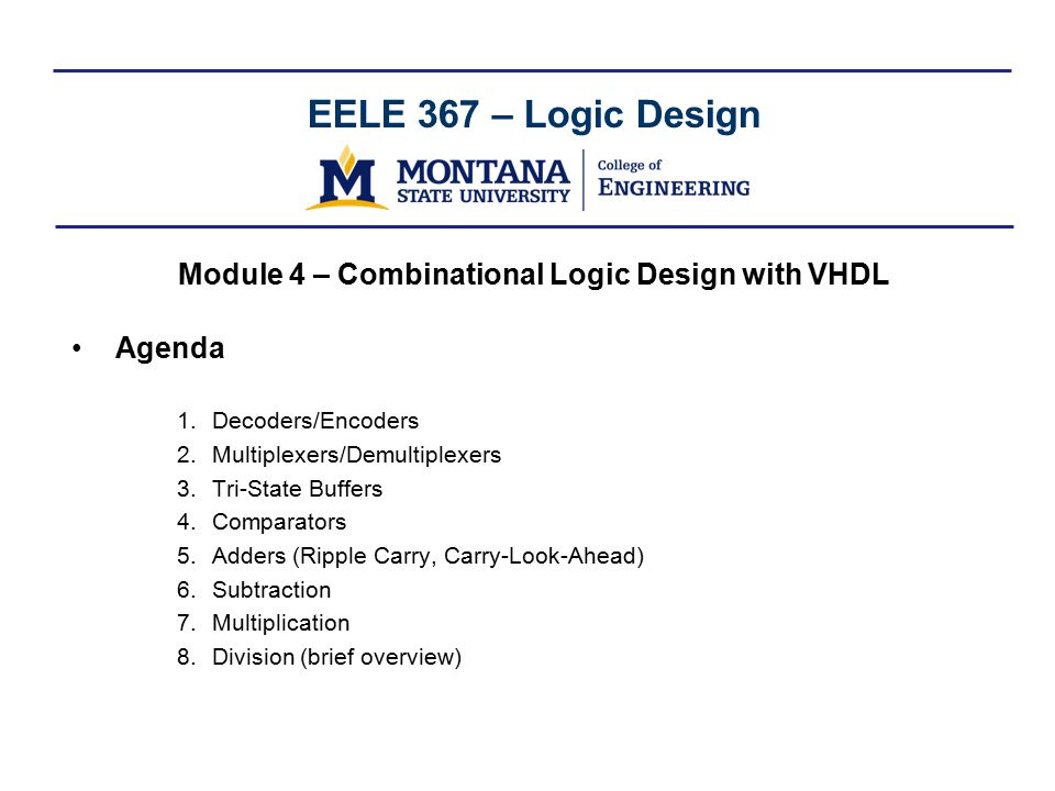 EELE 367 – Logic Design Module 4 – Combinational Logic Design with VHDL Agenda 1.Decoders/Encoders 2.Multiplexers/Demultiplexers 3.Tri-State Buffers 4.Comparators 5.Adders (Ripple Carry, Carry-Look-Ahead) 6.Subtraction 7.Multiplication 8.Division (brief overview)