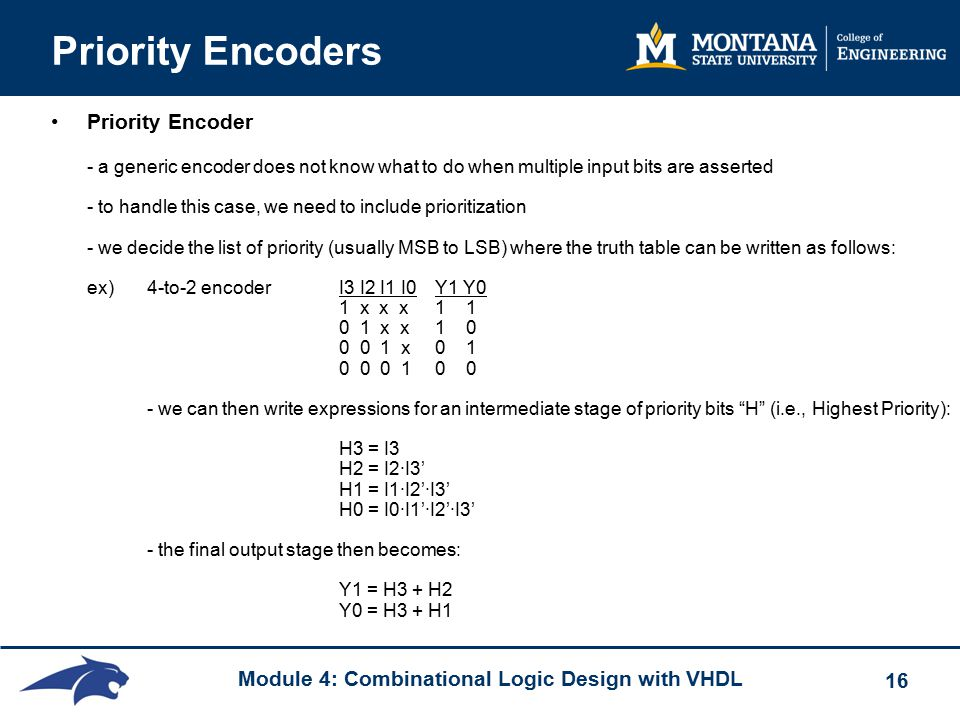 Module 4: Combinational Logic Design with VHDL 16 Priority Encoders Priority Encoder - a generic encoder does not know what to do when multiple input bits are asserted - to handle this case, we need to include prioritization - we decide the list of priority (usually MSB to LSB) where the truth table can be written as follows: ex) 4-to-2 encoder I3 I2 I1 I0 Y1 Y0 1 x x x1 1 0 1 x x1 0 0 0 1 x0 1 0 0 0 10 0 - we can then write expressions for an intermediate stage of priority bits H (i.e., Highest Priority): H3 = I3 H2 = I2∙I3' H1 = I1∙I2'∙I3' H0 = I0∙I1'∙I2'∙I3' - the final output stage then becomes: Y1 = H3 + H2 Y0 = H3 + H1