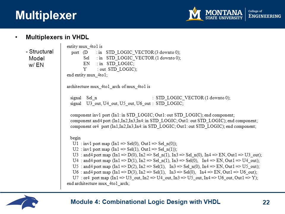 Module 4: Combinational Logic Design with VHDL 22 Multiplexer Multiplexers in VHDL - Structural Model w/ EN entity mux_4to1 is port (D : in STD_LOGIC_VECTOR (3 downto 0); Sel : in STD_LOGIC_VECTOR (1 downto 0); EN : in STD_LOGIC; Y : out STD_LOGIC); end entity mux_4to1; architecture mux_4to1_arch of mux_4to1 is signal Sel_n : STD_LOGIC_VECTOR (1 downto 0); signal U3_out, U4_out, U5_out, U6_out : STD_LOGIC; component inv1 port (In1: in STD_LOGIC; Out1: out STD_LOGIC); end component; component and4 port (In1,In2,In3,In4: in STD_LOGIC; Out1: out STD_LOGIC); end component; component or4 port (In1,In2,In3,In4: in STD_LOGIC; Out1: out STD_LOGIC); end component; begin U1 : inv1 port map (In1 => Sel(0), Out1 => Sel_n(0)); U2 : inv1 port map (In1 => Sel(1), Out1 => Sel_n(1)); U3 : and4 port map (In1 => D(0), In2 => Sel_n(1), In3 => Sel_n(0), In4 => EN, Out1 => U3_out); U4 : and4 port map (In1 => D(1), In2 => Sel_n(1), In3 => Sel(0), In4 => EN, Out1 => U4_out); U5 : and4 port map (In1 => D(2), In2 => Sel(1), In3 => Sel_n(0), In4 => EN, Out1 => U5_out); U6 : and4 port map (In1 => D(3), In2 => Sel(1), In3 => Sel(0), In4 => EN, Out1 => U6_out); U7 : or4 port map (In1 => U3_out, In2 => U4_out, In3 => U5_out, In4 => U6_out, Out1 => Y); end architecture mux_4to1_arch;
