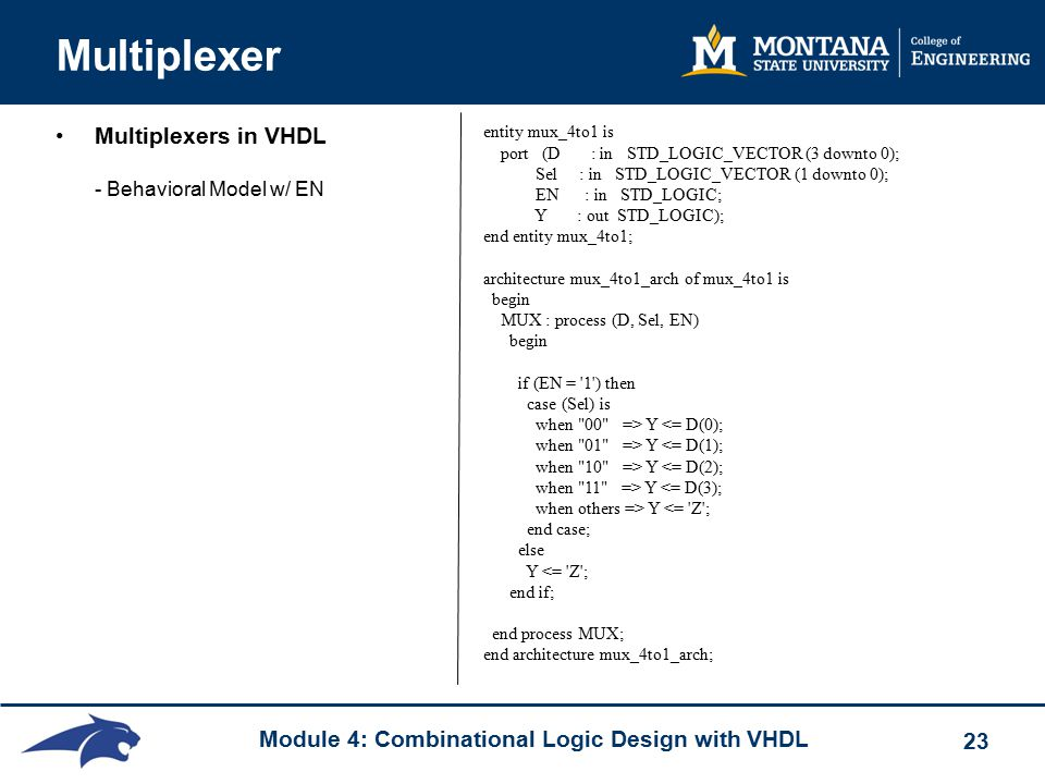 Module 4: Combinational Logic Design with VHDL 23 Multiplexer Multiplexers in VHDL - Behavioral Model w/ EN entity mux_4to1 is port (D : in STD_LOGIC_VECTOR (3 downto 0); Sel : in STD_LOGIC_VECTOR (1 downto 0); EN : in STD_LOGIC; Y : out STD_LOGIC); end entity mux_4to1; architecture mux_4to1_arch of mux_4to1 is begin MUX : process (D, Sel, EN) begin if (EN = 1 ) then case (Sel) is when 00 => Y <= D(0); when 01 => Y <= D(1); when 10 => Y <= D(2); when 11 => Y <= D(3); when others => Y <= Z ; end case; else Y <= Z ; end if; end process MUX; end architecture mux_4to1_arch;