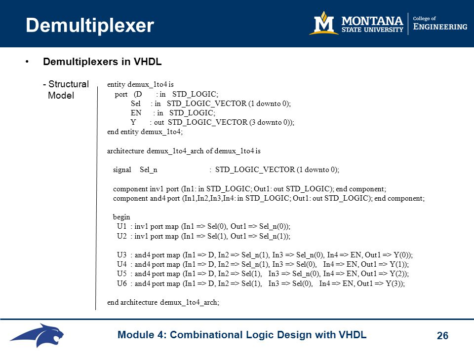 Module 4: Combinational Logic Design with VHDL 26 Demultiplexer Demultiplexers in VHDL - Structural Model entity demux_1to4 is port (D : in STD_LOGIC; Sel : in STD_LOGIC_VECTOR (1 downto 0); EN : in STD_LOGIC; Y : out STD_LOGIC_VECTOR (3 downto 0)); end entity demux_1to4; architecture demux_1to4_arch of demux_1to4 is signal Sel_n : STD_LOGIC_VECTOR (1 downto 0); component inv1 port (In1: in STD_LOGIC; Out1: out STD_LOGIC); end component; component and4 port (In1,In2,In3,In4: in STD_LOGIC; Out1: out STD_LOGIC); end component; begin U1 : inv1 port map (In1 => Sel(0), Out1 => Sel_n(0)); U2 : inv1 port map (In1 => Sel(1), Out1 => Sel_n(1)); U3 : and4 port map (In1 => D, In2 => Sel_n(1), In3 => Sel_n(0), In4 => EN, Out1 => Y(0)); U4 : and4 port map (In1 => D, In2 => Sel_n(1), In3 => Sel(0), In4 => EN, Out1 => Y(1)); U5 : and4 port map (In1 => D, In2 => Sel(1), In3 => Sel_n(0), In4 => EN, Out1 => Y(2)); U6 : and4 port map (In1 => D, In2 => Sel(1), In3 => Sel(0), In4 => EN, Out1 => Y(3)); end architecture demux_1to4_arch;