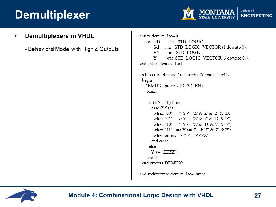 Module 4: Combinational Logic Design with VHDL 27 Demultiplexer Demultiplexers in VHDL - Behavioral Model with High Z Outputs entity demux_1to4 is port (D : in STD_LOGIC; Sel : in STD_LOGIC_VECTOR (1 downto 0); EN : in STD_LOGIC; Y : out STD_LOGIC_VECTOR (3 downto 0)); end entity demux_1to4; architecture demux_1to4_arch of demux_1to4 is begin DEMUX : process (D, Sel, EN) begin if (EN = 1 ) then case (Sel) is when 00 => Y <= Z & Z & Z & D; when 01 => Y <= Z & Z & D & Z ; when 10 => Y <= Z & D & Z & Z ; when 11 => Y <= D & Z & Z & Z ; when others => Y <= ZZZZ ; end case; else Y <= ZZZZ ; end if; end process DEMUX; end architecture demux_1to4_arch;