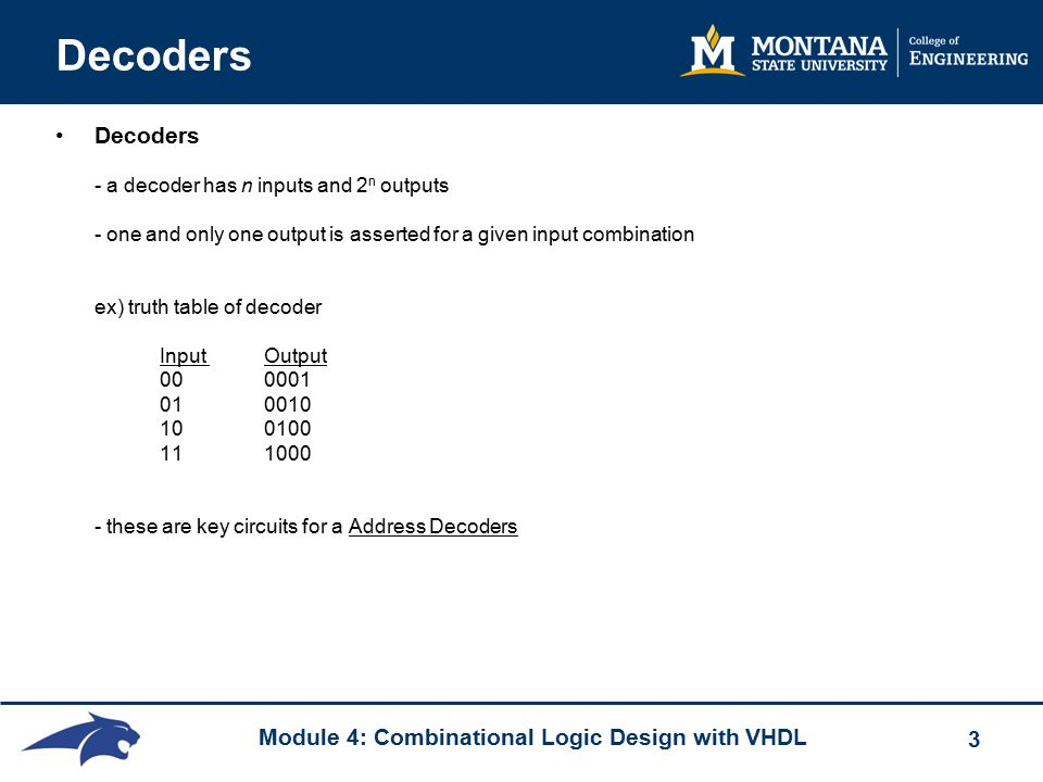 Module 4: Combinational Logic Design with VHDL 3 Decoders Decoders - a decoder has n inputs and 2 n outputs - one and only one output is asserted for a given input combination ex) truth table of decoder Input Output 000001 010010 100100 111000 - these are key circuits for a Address Decoders