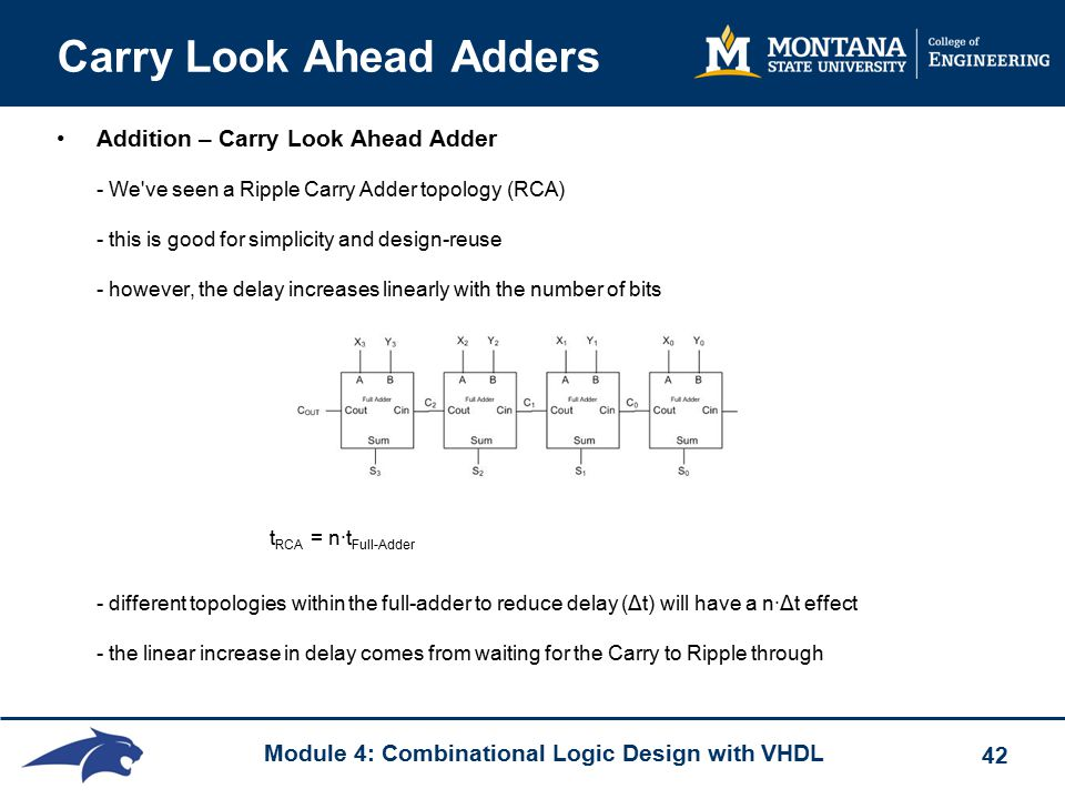 Module 4: Combinational Logic Design with VHDL 42 Carry Look Ahead Adders Addition – Carry Look Ahead Adder - We ve seen a Ripple Carry Adder topology (RCA) - this is good for simplicity and design-reuse - however, the delay increases linearly with the number of bits t RCA = n·t Full-Adder - different topologies within the full-adder to reduce delay (Δt) will have a n·Δt effect - the linear increase in delay comes from waiting for the Carry to Ripple through