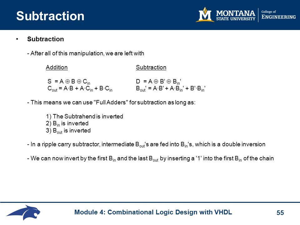Module 4: Combinational Logic Design with VHDL 55 Subtraction Subtraction - After all of this manipulation, we are left with Addition Subtraction S = A  B  C in D = A  B  B in C out = A∙B + A∙C in + B∙C in B out = A∙B + A∙B in + B ∙B in - This means we can use Full Adders for subtraction as long as: 1) The Subtrahend is inverted 2) B in is inverted 3) B out is inverted - In a ripple carry subtractor, intermediate B out s are fed into B in s, which is a double inversion - We can now invert by the first B in and the last B out by inserting a 1 into the first B in of the chain