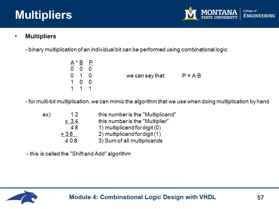 Module 4: Combinational Logic Design with VHDL 57 Multipliers Multipliers - binary multiplication of an individual bit can be performed using combinational logic: A * B P 0 0 0 0 1 0 we can say that:P = A·B 1 0 0 1 1 1 - for multi-bit multiplication, we can mimic the algorithm that we use when doing multiplication by hand ex)1 2 this number is the Multiplicand x3 4 this number is the Multiplier 4 8 1) multiplicand for digit (0) + 3 6 2) multiplicand for digit (1) 4 0 8 3) Sum of all multiplicands - this is called the Shift and Add algorithm