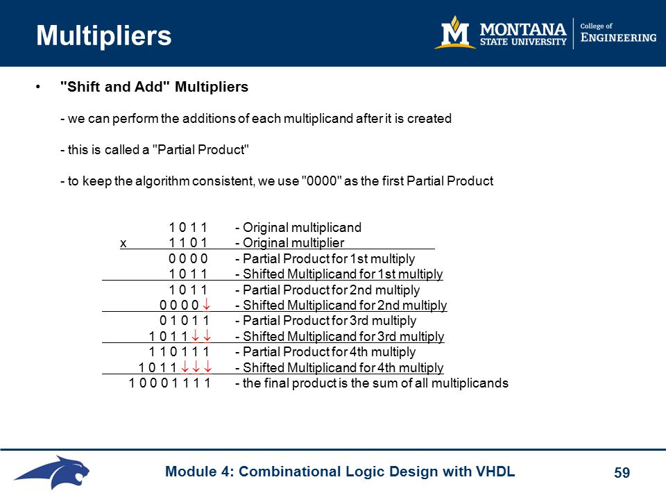 Module 4: Combinational Logic Design with VHDL 59 Multipliers Shift and Add Multipliers - we can perform the additions of each multiplicand after it is created - this is called a Partial Product - to keep the algorithm consistent, we use 0000 as the first Partial Product 1 0 1 1 - Original multiplicand x1 1 0 1 - Original multiplier 0 0 0 0- Partial Product for 1st multiply 1 0 1 1 - Shifted Multiplicand for 1st multiply 1 0 1 1- Partial Product for 2nd multiply 0 0 0 0  - Shifted Multiplicand for 2nd multiply 0 1 0 1 1- Partial Product for 3rd multiply 1 0 1 1   - Shifted Multiplicand for 3rd multiply 1 1 0 1 1 1- Partial Product for 4th multiply 1 0 1 1    - Shifted Multiplicand for 4th multiply 1 0 0 0 1 1 1 1 - the final product is the sum of all multiplicands