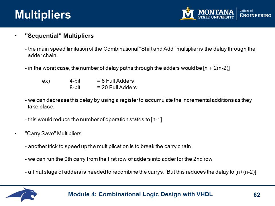 Module 4: Combinational Logic Design with VHDL 62 Multipliers Sequential Multipliers - the main speed limitation of the Combinational Shift and Add multiplier is the delay through the adder chain.