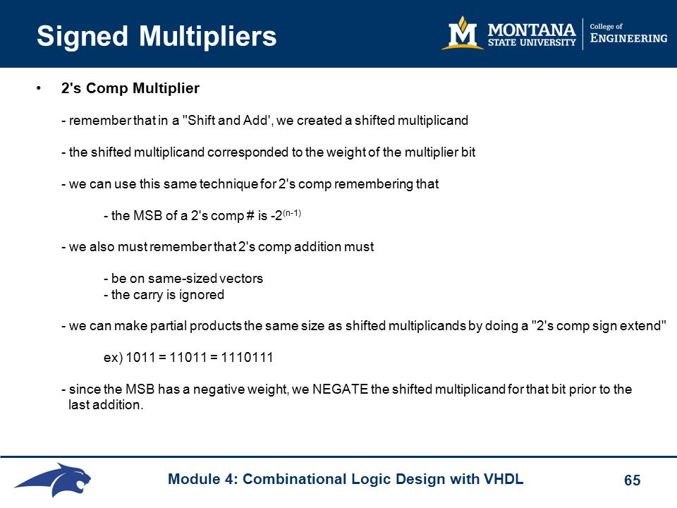 Module 4: Combinational Logic Design with VHDL 65 Signed Multipliers 2 s Comp Multiplier - remember that in a Shift and Add , we created a shifted multiplicand - the shifted multiplicand corresponded to the weight of the multiplier bit - we can use this same technique for 2 s comp remembering that - the MSB of a 2 s comp # is -2 (n-1) - we also must remember that 2 s comp addition must - be on same-sized vectors - the carry is ignored - we can make partial products the same size as shifted multiplicands by doing a 2 s comp sign extend ex) 1011 = 11011 = 1110111 - since the MSB has a negative weight, we NEGATE the shifted multiplicand for that bit prior to the last addition.