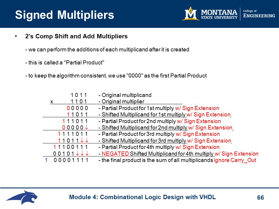 Module 4: Combinational Logic Design with VHDL 66 Signed Multipliers 2 s Comp Shift and Add Multipliers - we can perform the additions of each multiplicand after it is created - this is called a Partial Product - to keep the algorithm consistent, we use 0000 as the first Partial Product 1 0 1 1 - Original multiplicand x1 1 0 1 - Original multiplier 0 0 0 0 0- Partial Product for 1st multiply w/ Sign Extension 1 1 0 1 1 - Shifted Multiplicand for 1st multiply w/ Sign Extension 1 1 1 0 1 1- Partial Product for 2nd multiply w/ Sign Extension 0 0 0 0 0  - Shifted Multiplicand for 2nd multiply w/ Sign Extension 1 1 1 1 0 1 1- Partial Product for 3rd multiply w/ Sign Extension 1 1 0 1 1   - Shifted Multiplicand for 3rd multiply w/ Sign Extension 1 1 1 0 0 1 1 1- Partial Product for 4th multiply w/ Sign Extension 0 0 1 0 1    - NEGATED Shifted Multiplicand for 4th multiply w/ Sign Extension 1 0 0 0 0 1 1 1 1 - the final product is the sum of all multiplicands ignore Carry_Out