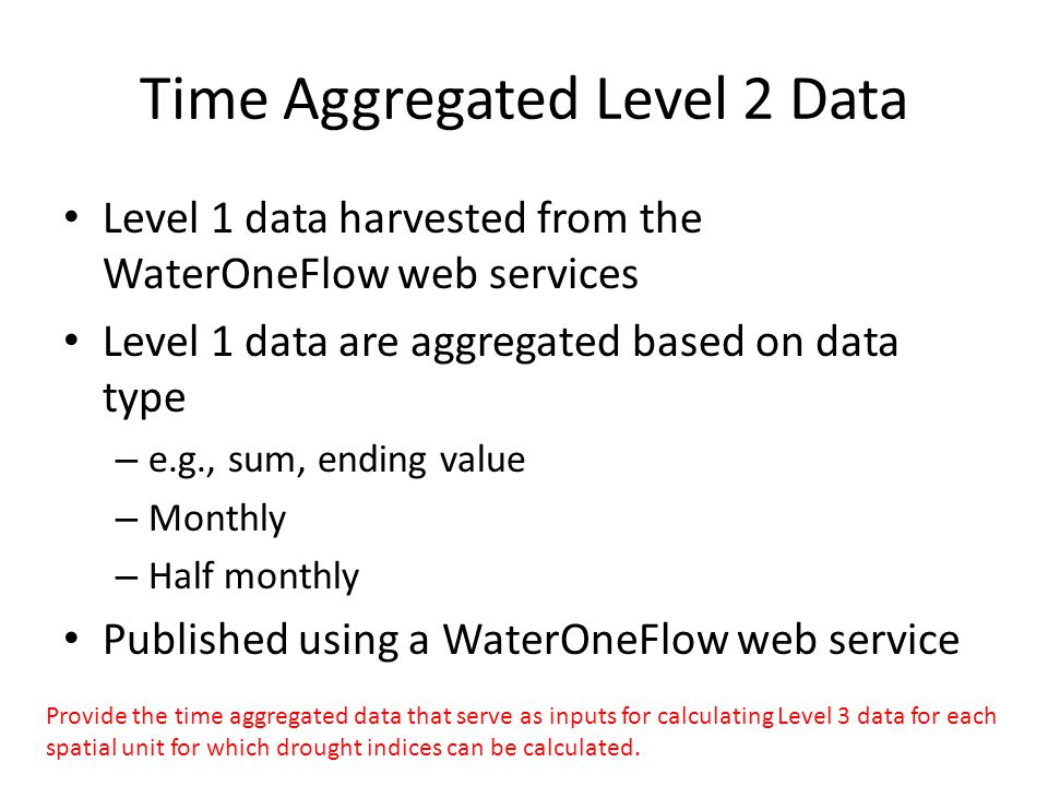 Time Aggregated Level 2 Data Level 1 data harvested from the WaterOneFlow web services Level 1 data are aggregated based on data type – e.g., sum, ending value – Monthly – Half monthly Published using a WaterOneFlow web service Provide the time aggregated data that serve as inputs for calculating Level 3 data for each spatial unit for which drought indices can be calculated.