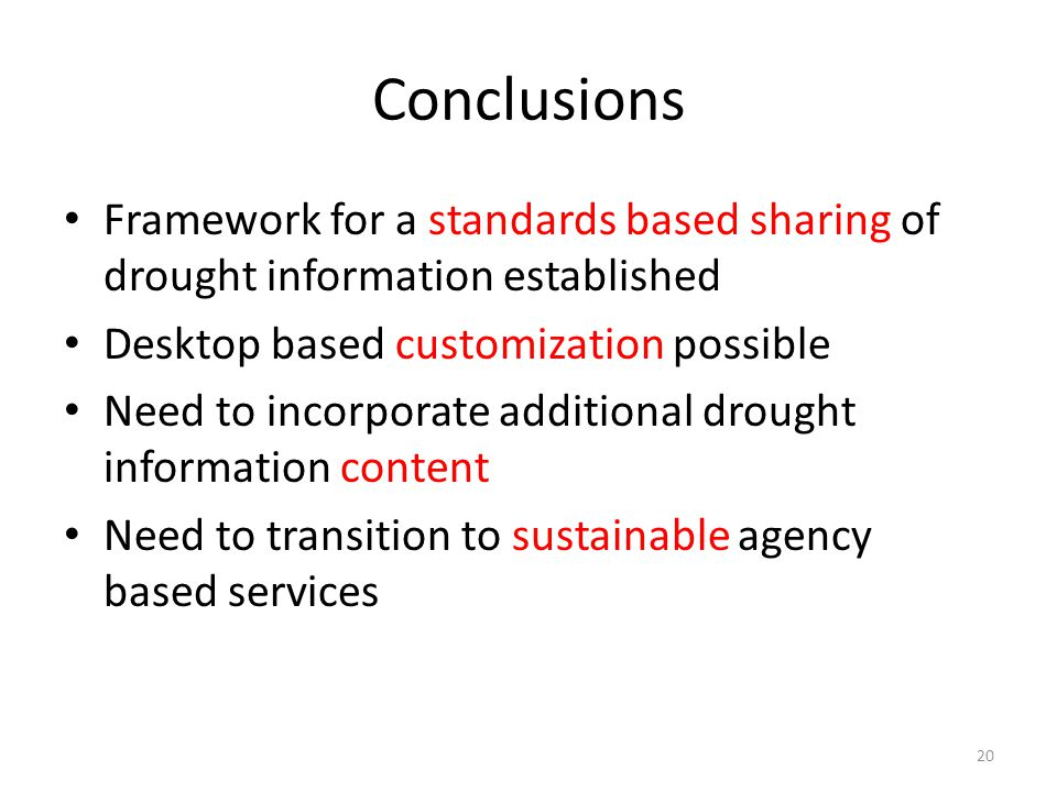 Conclusions Framework for a standards based sharing of drought information established Desktop based customization possible Need to incorporate additional drought information content Need to transition to sustainable agency based services 20