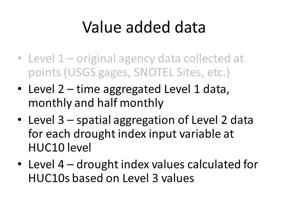 Value added data Level 1 – original agency data collected at points (USGS gages, SNOTEL Sites, etc.) Level 2 – time aggregated Level 1 data, monthly and half monthly Level 3 – spatial aggregation of Level 2 data for each drought index input variable at HUC10 level Level 4 – drought index values calculated for HUC10s based on Level 3 values