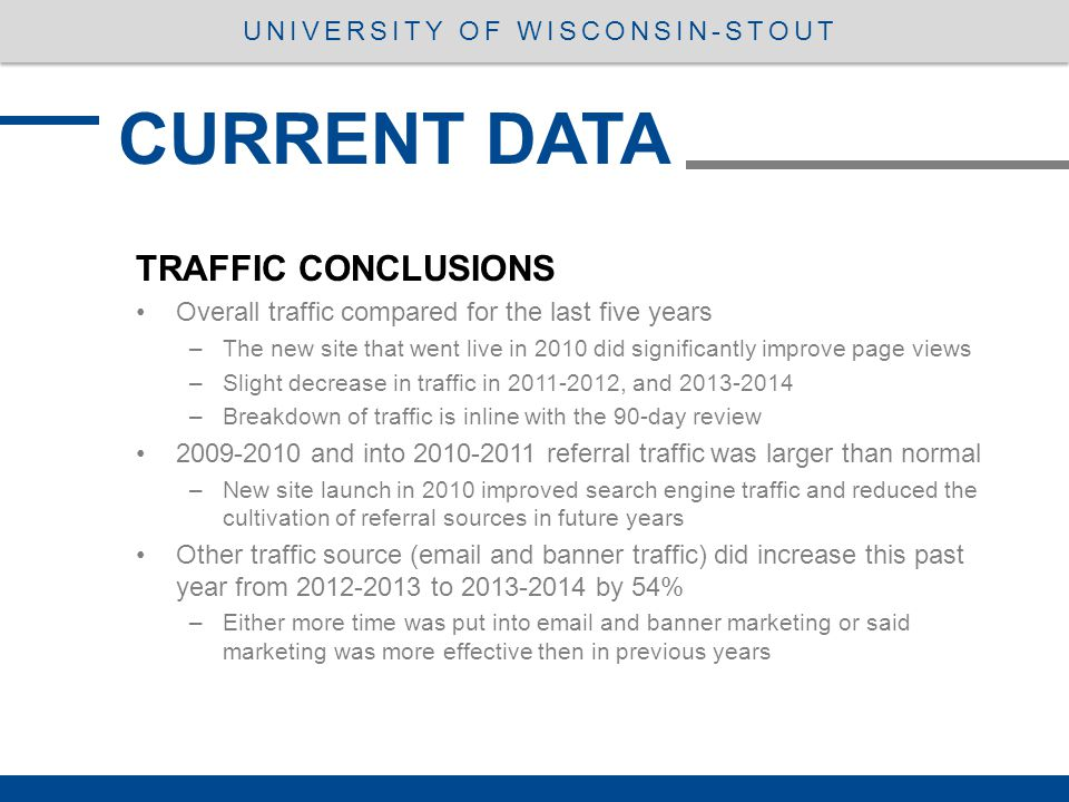 TRAFFIC CONCLUSIONS Overall traffic compared for the last five years –The new site that went live in 2010 did significantly improve page views –Slight decrease in traffic in 2011-2012, and 2013-2014 –Breakdown of traffic is inline with the 90-day review 2009-2010 and into 2010-2011 referral traffic was larger than normal –New site launch in 2010 improved search engine traffic and reduced the cultivation of referral sources in future years Other traffic source (email and banner traffic) did increase this past year from 2012-2013 to 2013-2014 by 54% –Either more time was put into email and banner marketing or said marketing was more effective then in previous years CURRENT DATA UNIVERSITY OF WISCONSIN-STOUT