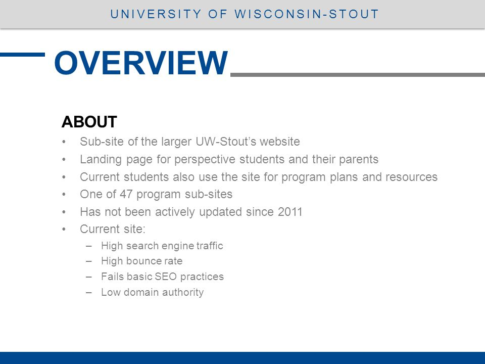 ABOUT Sub-site of the larger UW-Stout's website Landing page for perspective students and their parents Current students also use the site for program plans and resources One of 47 program sub-sites Has not been actively updated since 2011 Current site: –High search engine traffic –High bounce rate –Fails basic SEO practices –Low domain authority OVERVIEW UNIVERSITY OF WISCONSIN-STOUT