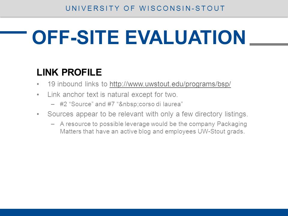 LINK PROFILE 19 inbound links to http://www.uwstout.edu/programs/bsp/http://www.uwstout.edu/programs/bsp/ Link anchor text is natural except for two.