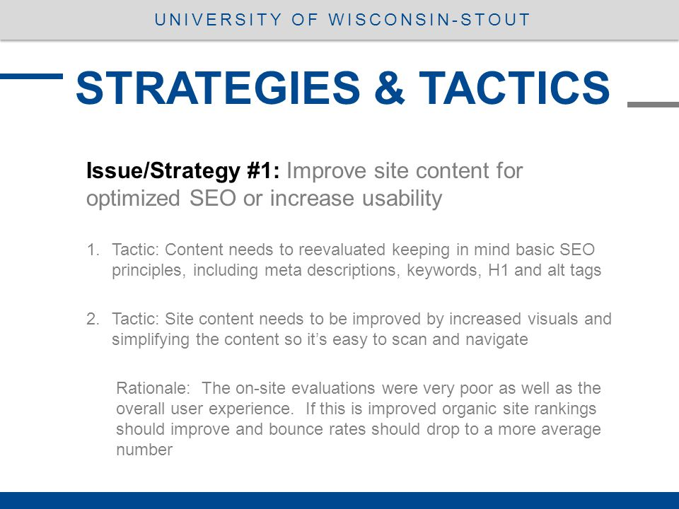 STRATEGIES & TACTICS UNIVERSITY OF WISCONSIN-STOUT Issue/Strategy #1: Improve site content for optimized SEO or increase usability 1.Tactic: Content needs to reevaluated keeping in mind basic SEO principles, including meta descriptions, keywords, H1 and alt tags 2.Tactic: Site content needs to be improved by increased visuals and simplifying the content so it's easy to scan and navigate Rationale: The on-site evaluations were very poor as well as the overall user experience.