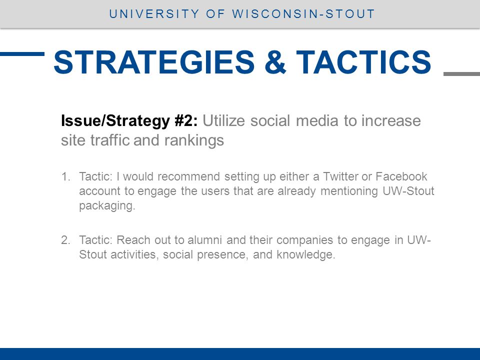 STRATEGIES & TACTICS UNIVERSITY OF WISCONSIN-STOUT Issue/Strategy #2: Utilize social media to increase site traffic and rankings 1.Tactic: I would recommend setting up either a Twitter or Facebook account to engage the users that are already mentioning UW-Stout packaging.