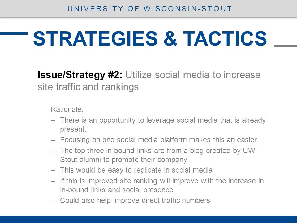 STRATEGIES & TACTICS UNIVERSITY OF WISCONSIN-STOUT Issue/Strategy #2: Utilize social media to increase site traffic and rankings Rationale: –There is an opportunity to leverage social media that is already present.