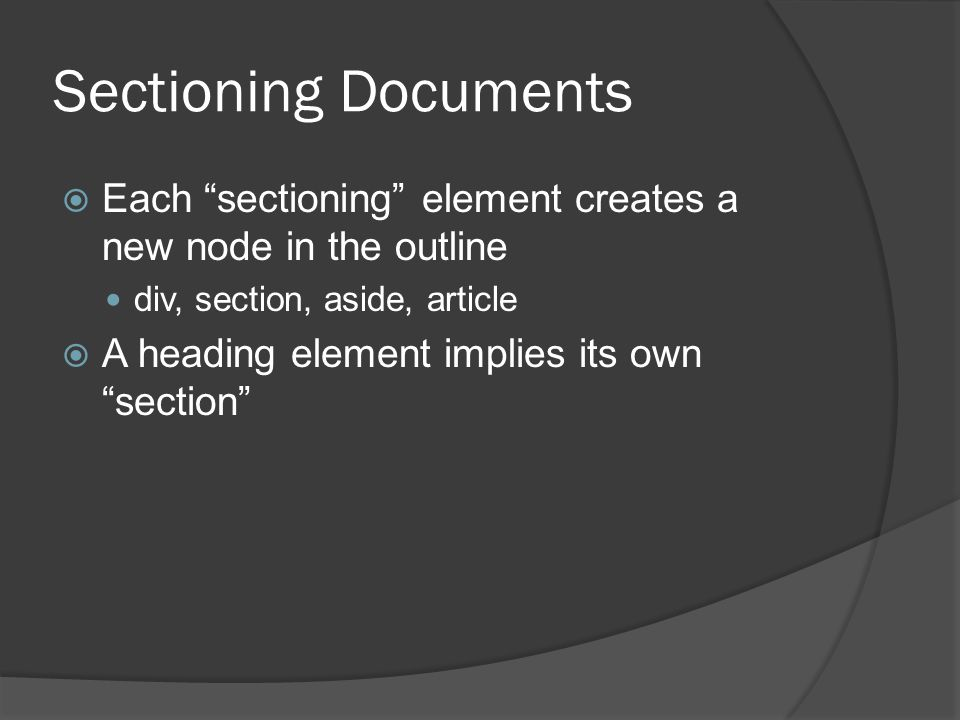 Sectioning Documents  Each sectioning element creates a new node in the outline div, section, aside, article  A heading element implies its own section
