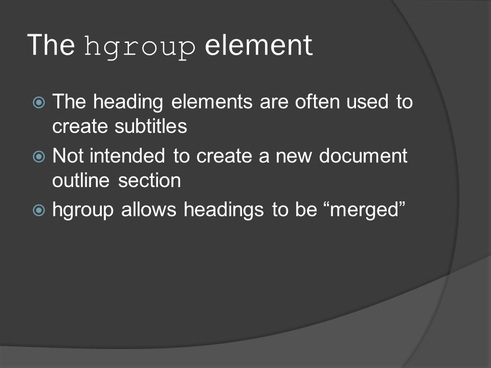 The hgroup element  The heading elements are often used to create subtitles  Not intended to create a new document outline section  hgroup allows headings to be merged
