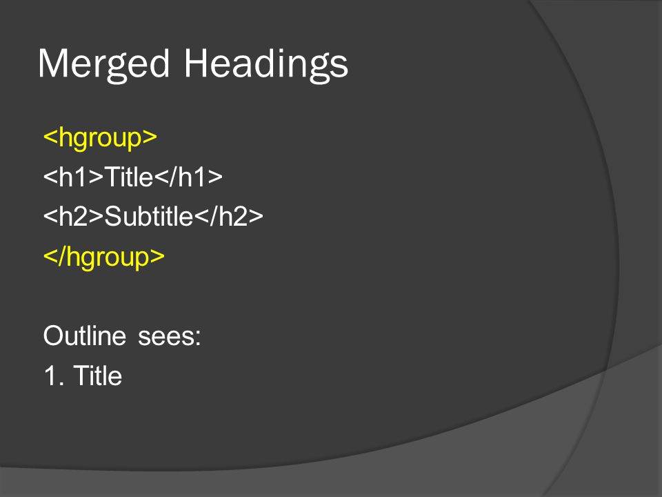 hgroup is Obsolete  Remember HTML5 continues to go through changes  hgroup has been removed from the HTML specification However, it's still good to know You may find it used in existing websites and you'll know what it's supposed to do