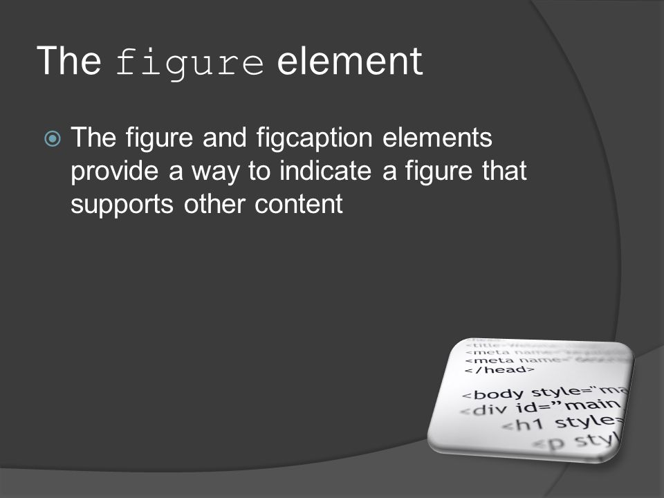 The figure element  The figure and figcaption elements provide a way to indicate a figure that supports other content