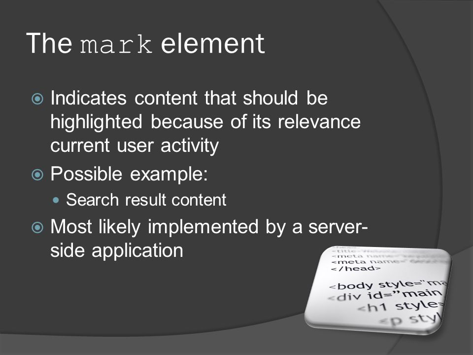 The mark element  Indicates content that should be highlighted because of its relevance current user activity  Possible example: Search result content  Most likely implemented by a server- side application