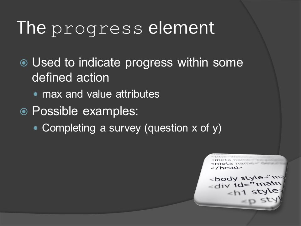 The progress element  Used to indicate progress within some defined action max and value attributes  Possible examples: Completing a survey (question x of y)