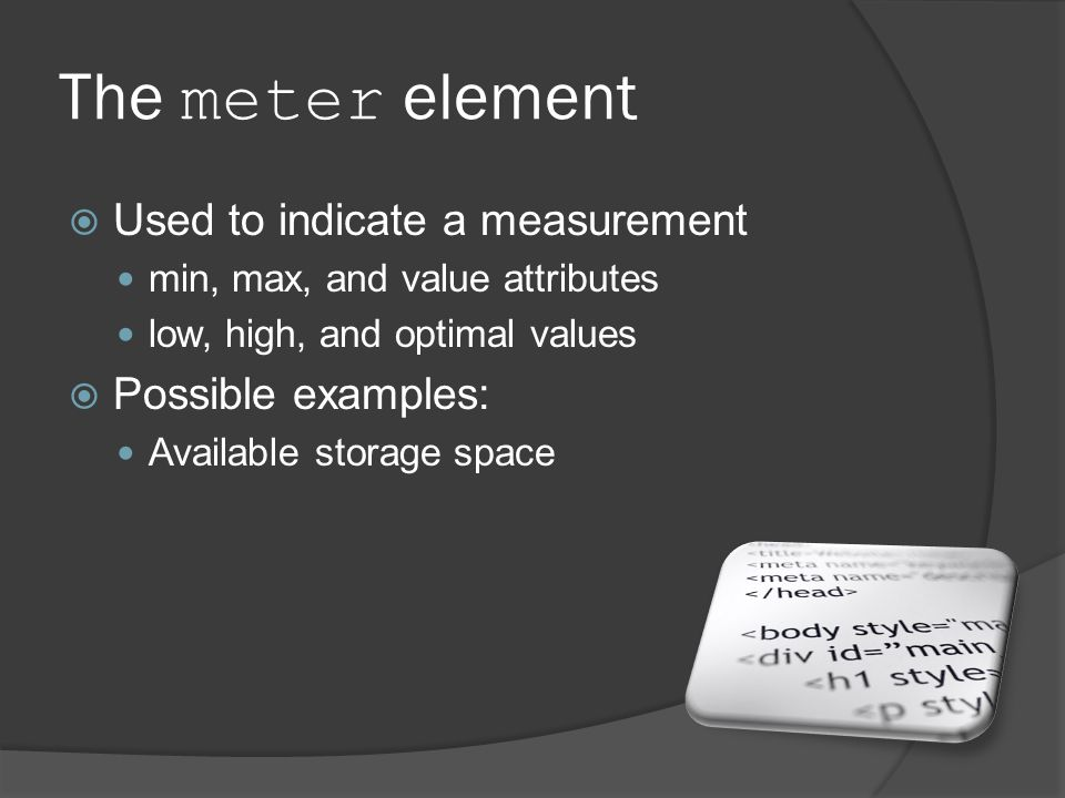 The meter element  Used to indicate a measurement min, max, and value attributes low, high, and optimal values  Possible examples: Available storage space