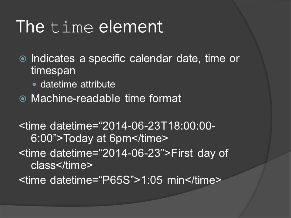 The time element  Indicates a specific calendar date, time or timespan datetime attribute  Machine-readable time format Today at 6pm First day of class 1:05 min