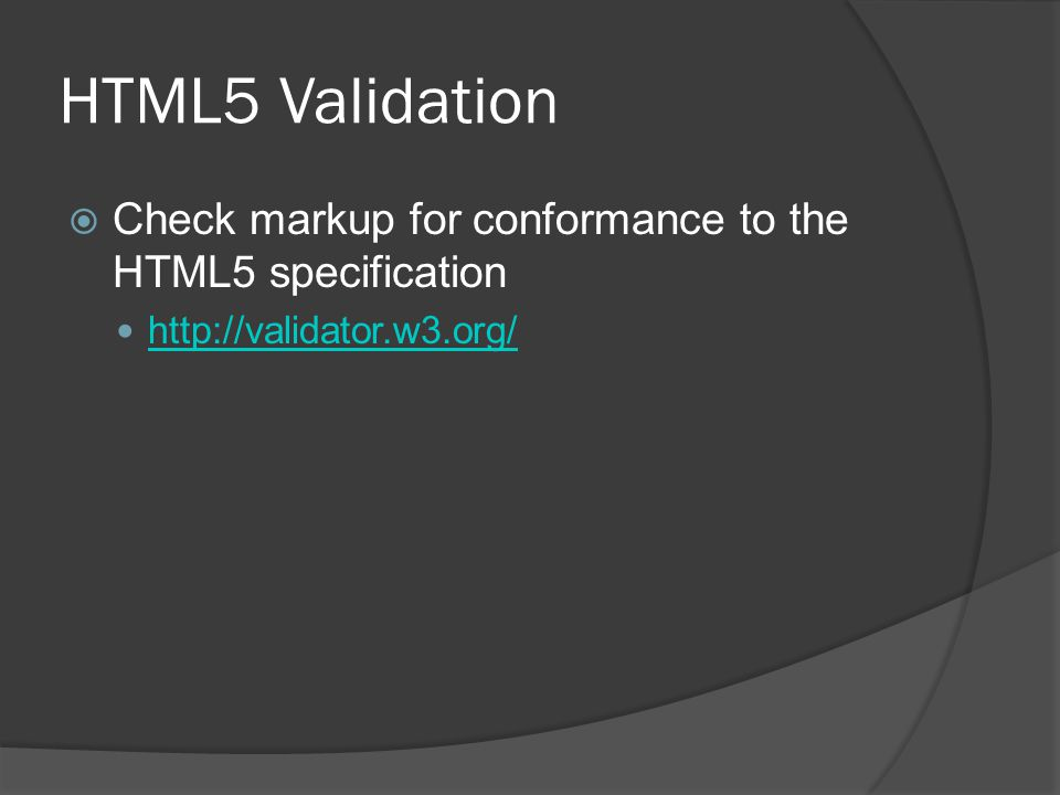 HTML5 Validation  Check markup for conformance to the HTML5 specification http://validator.w3.org/