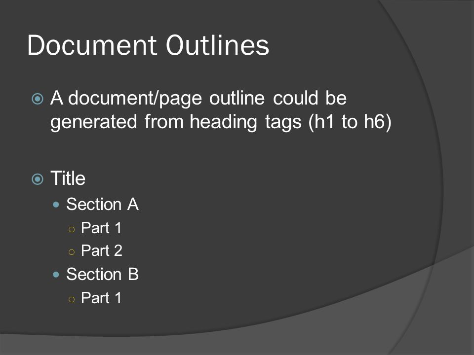 Document Outlines  A document/page outline could be generated from heading tags (h1 to h6)  Title Section A ○ Part 1 ○ Part 2 Section B ○ Part 1