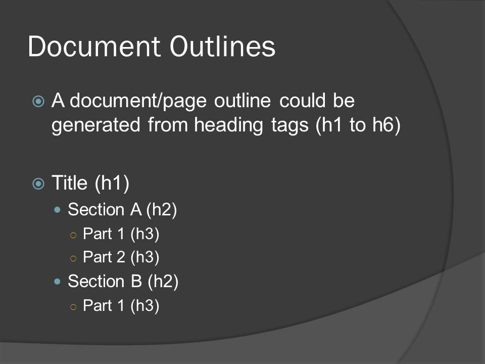 Document Outlines  A document/page outline could be generated from heading tags (h1 to h6)  Title (h1) Section A (h2) ○ Part 1 (h3) ○ Part 2 (h3) Section B (h2) ○ Part 1 (h3)