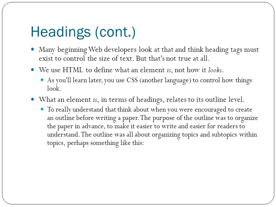 Headings (cont.) Many beginning Web developers look at that and think heading tags must exist to control the size of text.