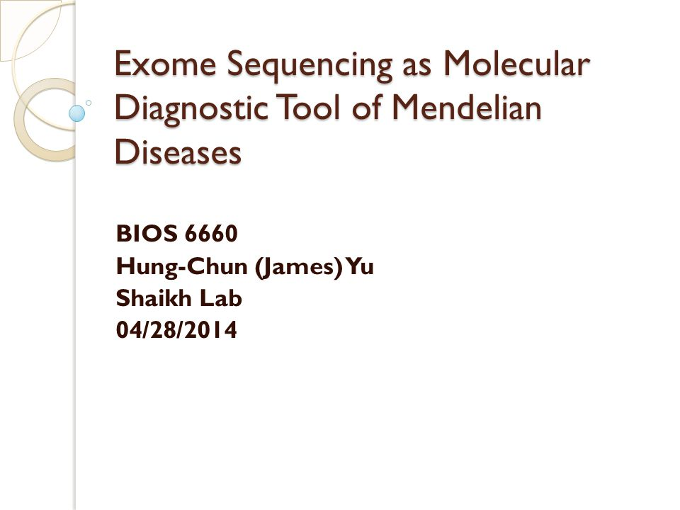 Exome Sequencing as Molecular Diagnostic Tool of Mendelian Diseases BIOS 6660 Hung-Chun (James) Yu Shaikh Lab 04/28/2014
